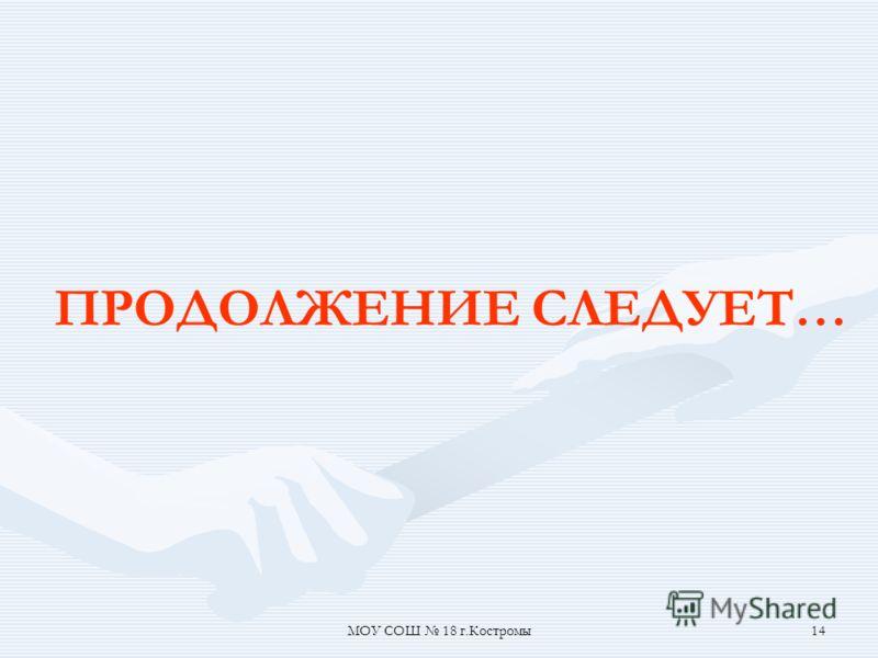 МОУ СОШ 18 г.Костромы14 ПРОДОЛЖЕНИЕ СЛЕДУЕТ…