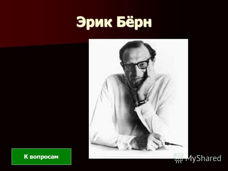Эрик Бёрн К вопросам