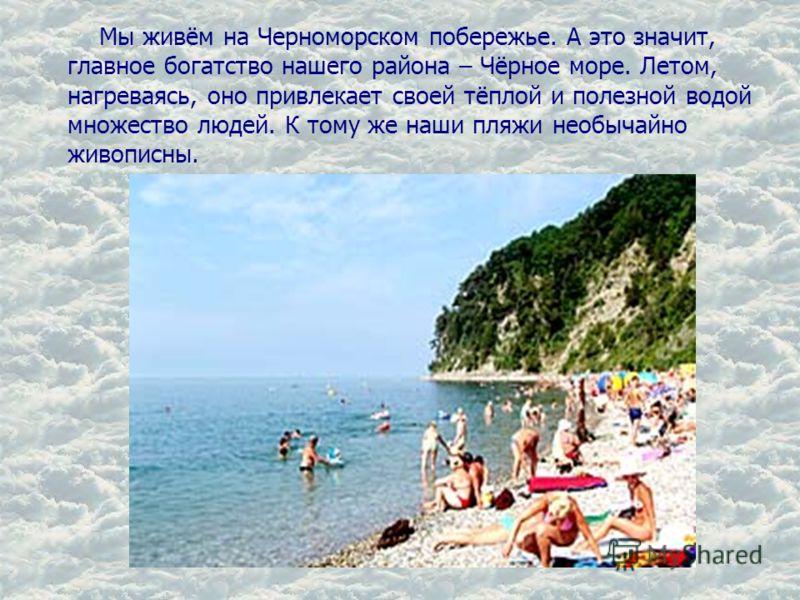 Мы живём на Черноморском побережье. А это значит, главное богатство нашего района – Чёрное море. Летом, нагреваясь, оно привлекает своей тёплой и полезной водой множество людей. К тому же наши пляжи необычайно живописны.