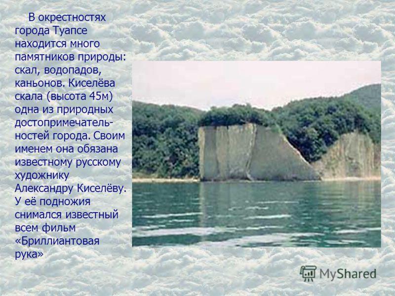 В окрестностях города Туапсе находится много памятников природы: скал, водопадов, каньонов. Киселёва скала (высота 45м) одна из природных достопримечатель- ностей города. Своим именем она обязана известному русскому художнику Александру Киселёву. У е