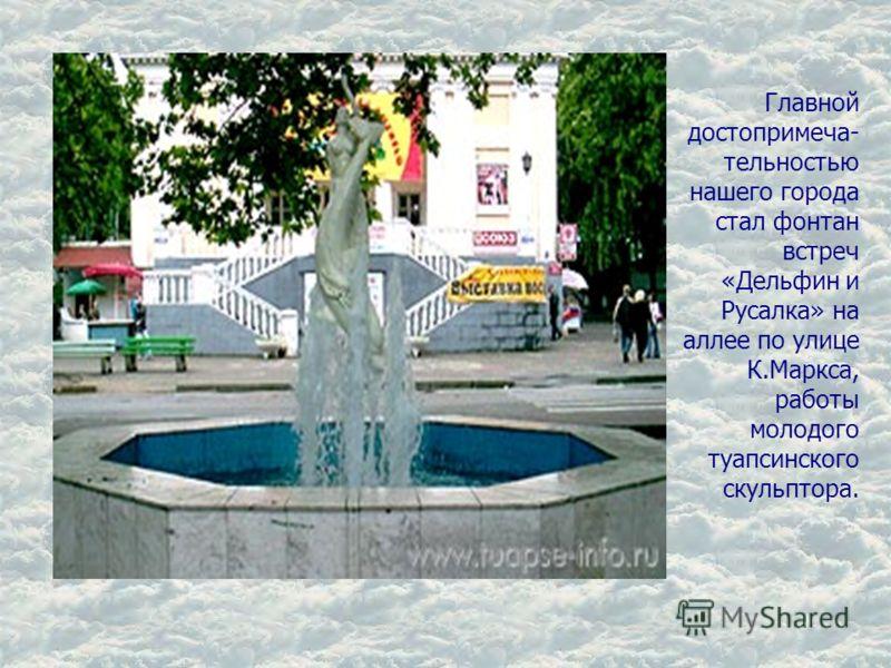 Главной достопримеча- тельностью нашего города стал фонтан встреч «Дельфин и Русалка» на аллее по улице К.Маркса, работы молодого туапсинского скульптора.