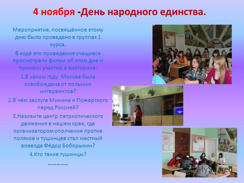 4 ноября -День народного единства. Мероприятие, посвящённое этому дню было проведено в группах 1 курса. В ходе его проведения учащиеся просмотрели фильм об этом дне и приняли участие в викторине: 1.В каком году Москва была освобождена от польских инт