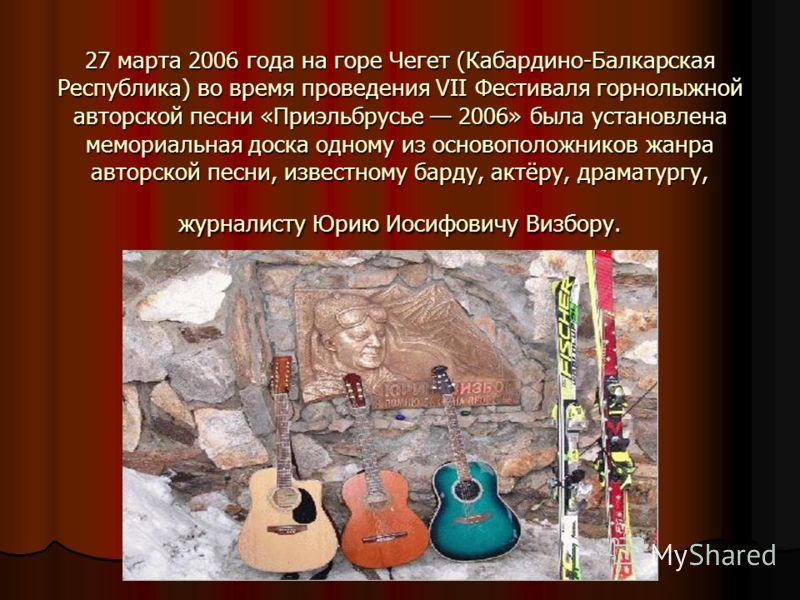 27 марта 2006 года на горе Чегет (Кабардино-Балкарская Республика) во время проведения VII Фестиваля горнолыжной авторской песни «Приэльбрусье 2006» была установлена мемориальная доска одному из основоположников жанра авторской песни, известному бард