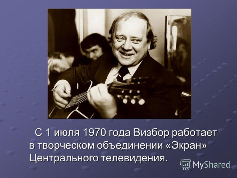 С 1 июля 1970 года Визбор работает в творческом объединении «Экран» Центрального телевидения. С 1 июля 1970 года Визбор работает в творческом объединении «Экран» Центрального телевидения.