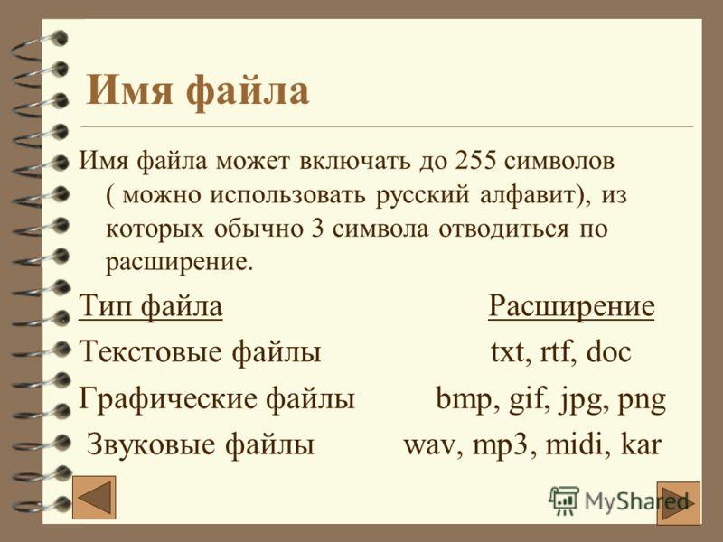 Имя файла Имя файла может включать до 255 символов ( можно использовать русский алфавит), из которых обычно 3 символа отводиться по расширение. Тип файла Расширение Текстовые файлы txt, rtf, doc Графические файлы bmp, gif, jpg, png Звуковые файлы wav