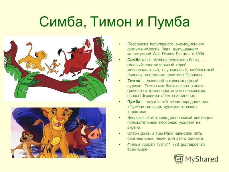 Симба, Тимон и Пумба Персонажи популярного анимационного фильма «Король Лев», выпущенного киностудией Walt Disney Pictures в 1994 Симба (англ. Simba) (суахили «Лев») главный положительный герой – жизнерадостный, неугомонный, любопытный львенок, насле