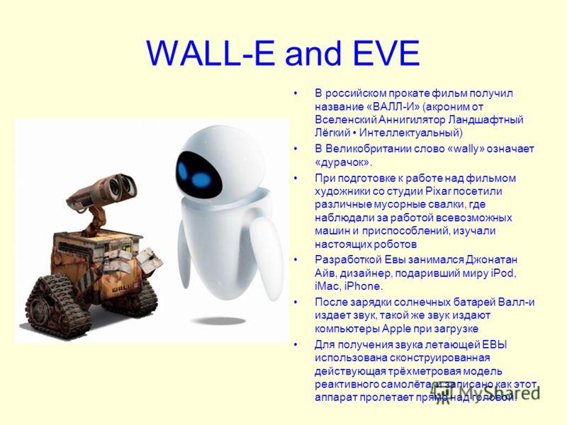 WALL-E and EVE В российском прокате фильм получил название «ВАЛЛ-И» (акроним от Вселенский Аннигилятор Ландшафтный Лёгкий Интеллектуальный) В Великобритании слово «wally» означает «дурачок». При подготовке к работе над фильмом художники со студии Pix