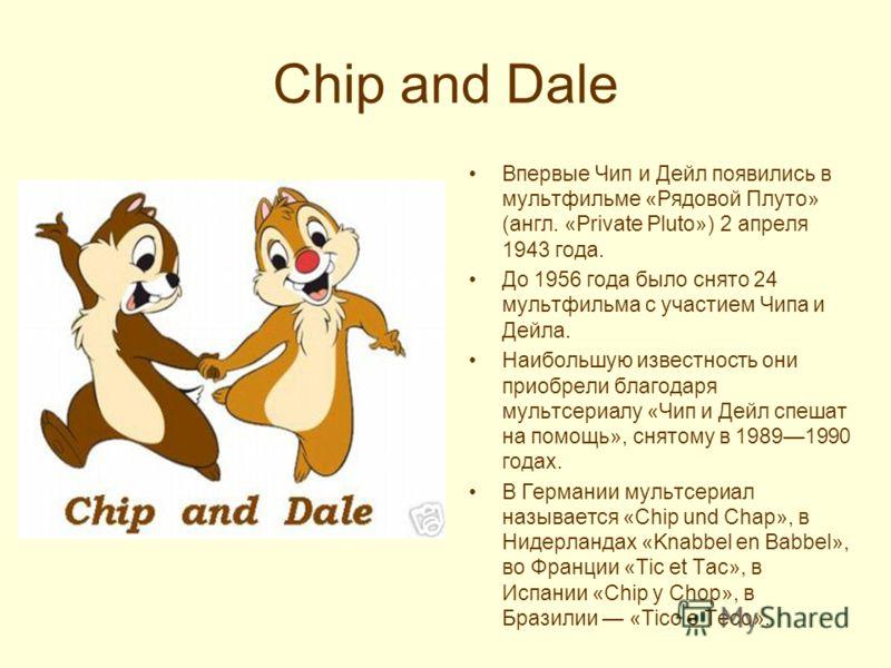 Chip and Dale Впервые Чип и Дейл появились в мультфильме «Рядовой Плуто» (англ. «Private Pluto») 2 апреля 1943 года. До 1956 года было снято 24 мультфильма с участием Чипа и Дейла. Наибольшую известность они приобрели благодаря мультсериалу «Чип и Де