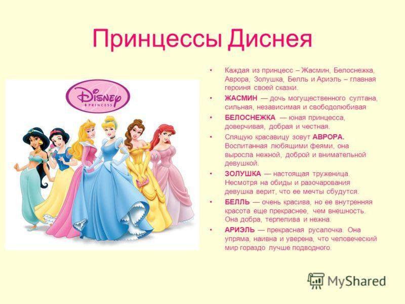Принцессы Диснея Каждая из принцесс – Жасмин, Белоснежка, Аврора, Золушка, Белль и Ариэль – главная героиня своей сказки. ЖАСМИН дочь могущественного султана, сильная, независимая и свободолюбивая БЕЛОСНЕЖКА юная принцесса, доверчивая, добрая и честн