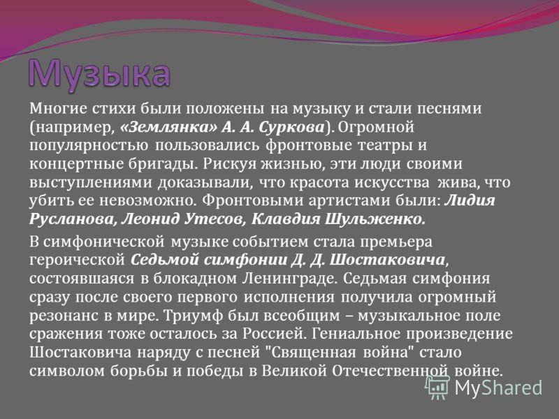 Многие стихи были положены на музыку и стали песнями (например, «Землянка» А. А. Суркова). Огромной популярностью пользовались фронтовые театры и концертные бригады. Рискуя жизнью, эти люди своими выступлениями доказывали, что красота искусства жива,