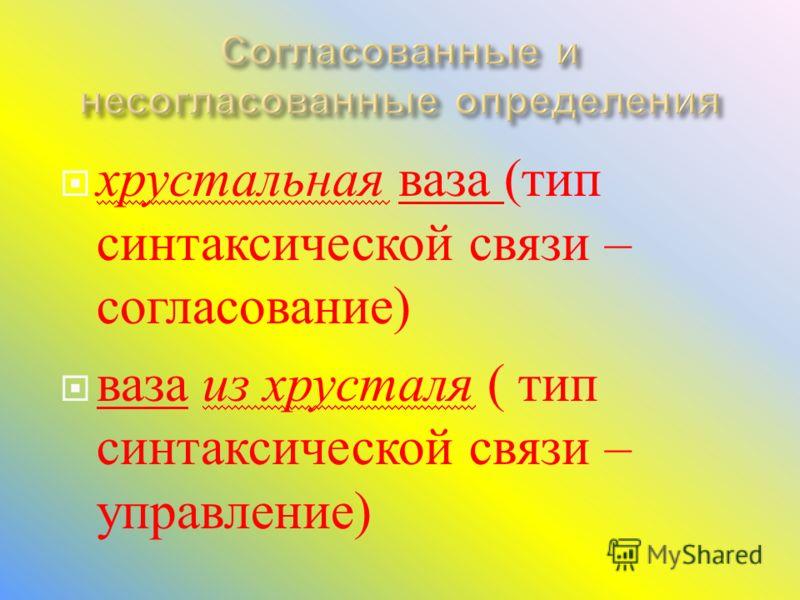 хрустальная ваза ( тип синтаксической связи – согласование ) ваза из хрусталя ( тип синтаксической связи – управление )