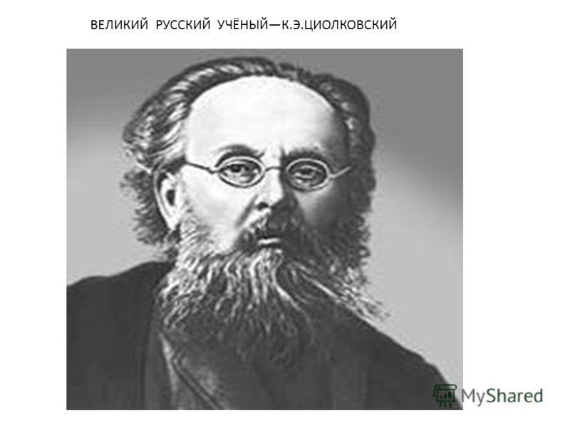 ВЕЛИКИЙ РУССКИЙ УЧЁНЫЙК.Э.ЦИОЛКОВСКИЙ