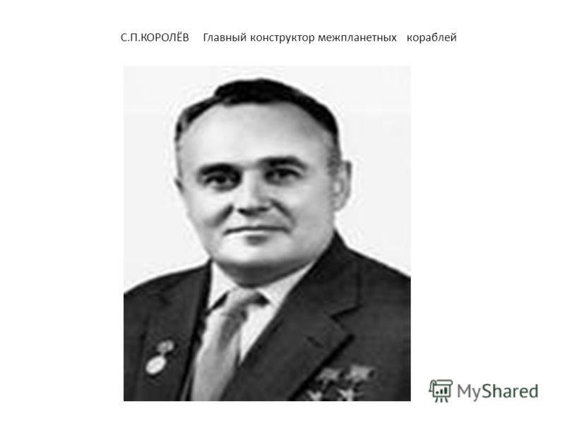 С.П.КОРОЛЁВ Главный конструктор межпланетных кораблей