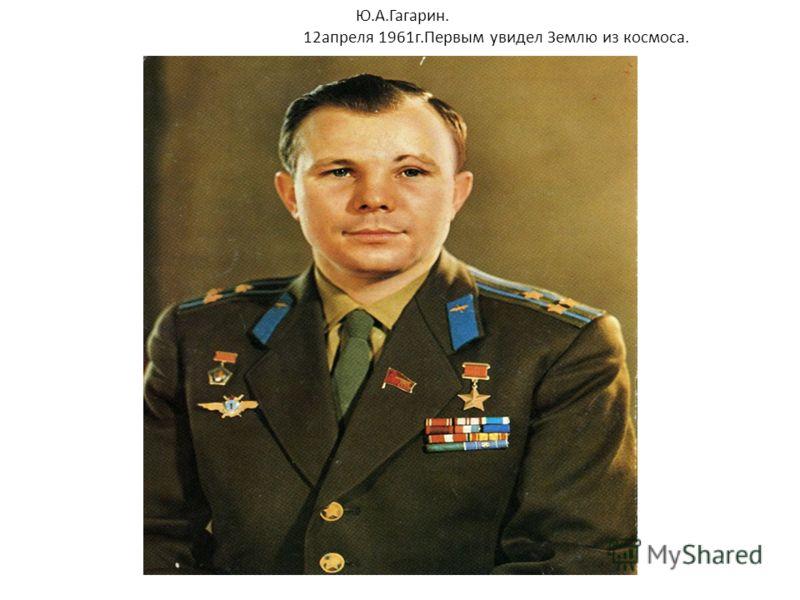 Ю.А.Гагарин. 12апреля 1961г.Первым увидел Землю из космоса.