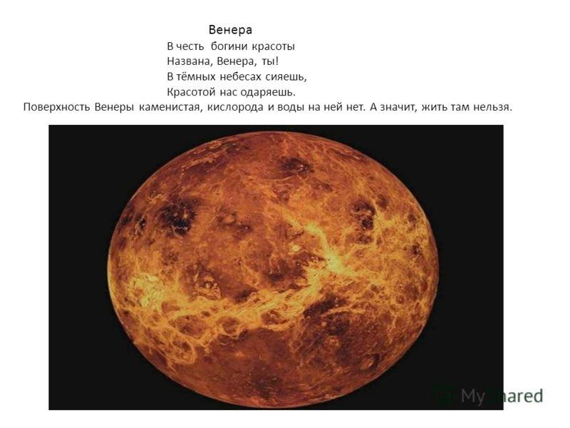 Венера В честь богини красоты Названа, Венера, ты! В тёмных небесах сияешь, Красотой нас одаряешь. Поверхность Венеры каменистая, кислорода и воды на ней нет. А значит, жить там нельзя.