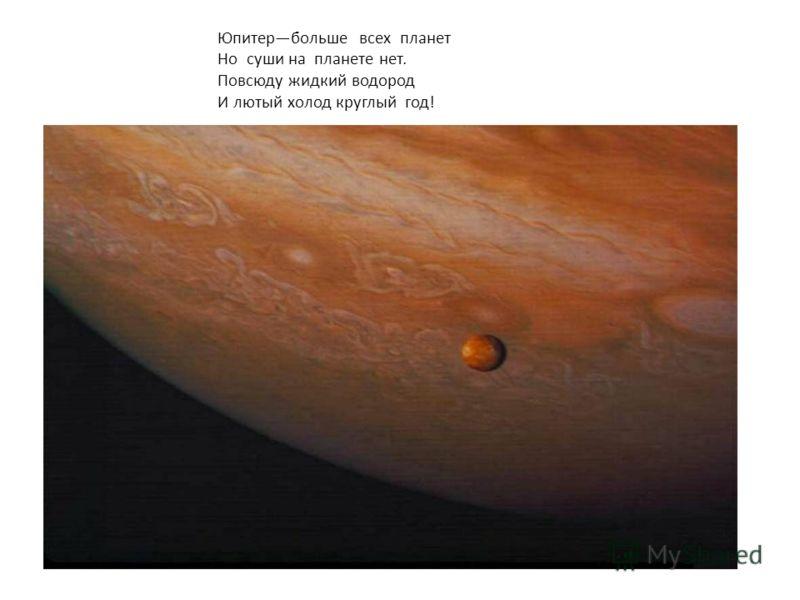 Юпитербольше всех планет Но суши на планете нет. Повсюду жидкий водород И лютый холод круглый год!