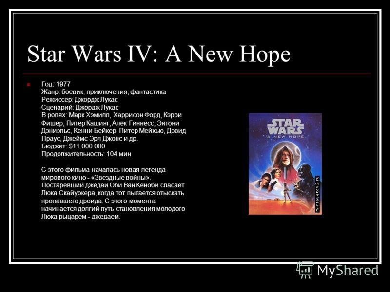 Star Wars IV: A New Hope Год: 1977 Жанр: боевик, приключения, фантастика Режиссер: Джордж Лукас Сценарий: Джордж Лукас В ролях: Марк Хэмилл, Харрисон Форд, Кэрри Фишер, Питер Кашинг, Алек Гиннесс, Энтони Дэниэльс, Кенни Бейкер, Питер Мейхью, Дэвид Пр