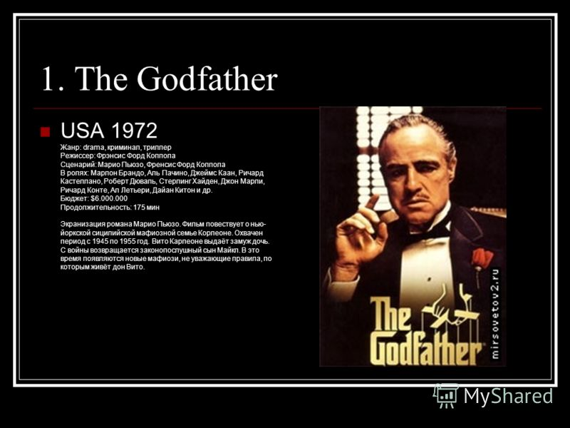 1. The Godfather USA 1972 Жанр: drama, криминал, триллер Режиссер: Фрэнсис Форд Коппола Сценарий: Марио Пьюзо, Френсис Форд Коппола В ролях: Марлон Брандо, Аль Пачино, Джеймс Каан, Ричард Кастеллано, Роберт Дюваль, Стерлинг Хайден, Джон Марли, Ричард