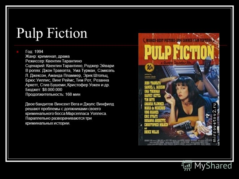 Pulp Fiction Год: 1994 Жанр: криминал, драма Режиссер: Квентин Тарантино Сценарий: Квентин Тарантино, Роджер Эйвари В ролях: Джон Траволта, Ума Турман, Сэмюэль Л. Джексон, Аманда Пламмер, Эрик Штольц, Брюс Уиллис, Винг Реймс, Тим Рот, Розанна Аркетт,