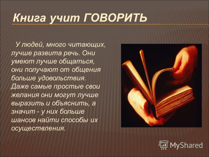 Книга учит ГОВОРИТЬ У людей, много читающих, лучше развита речь. Они умеют лучше общаться, они получают от общения больше удовольствия. Даже самые простые свои желания они могут лучше выразить и объяснить, а значит - у них больше шансов найти способы