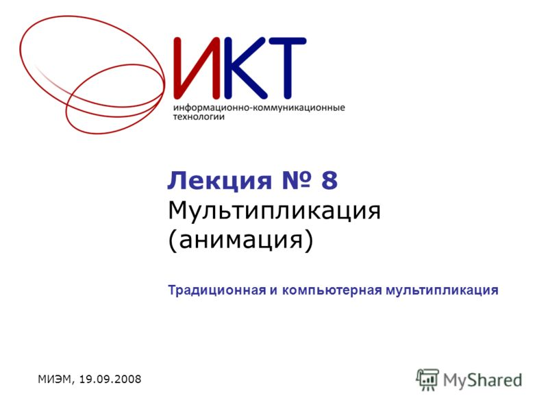 Лекция 8 Мультипликация (анимация) МИЭМ, 19.09.2008 Традиционная и компьютерная мультипликация