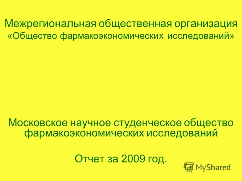Межрегиональная общественная организация «Общество фармакоэкономических исследований» Московское научное студенческое общество фармакоэкономических исследований Отчет за 2009 год.