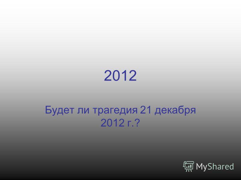 2012 Будет ли трагедия 21 декабря 2012 г.?