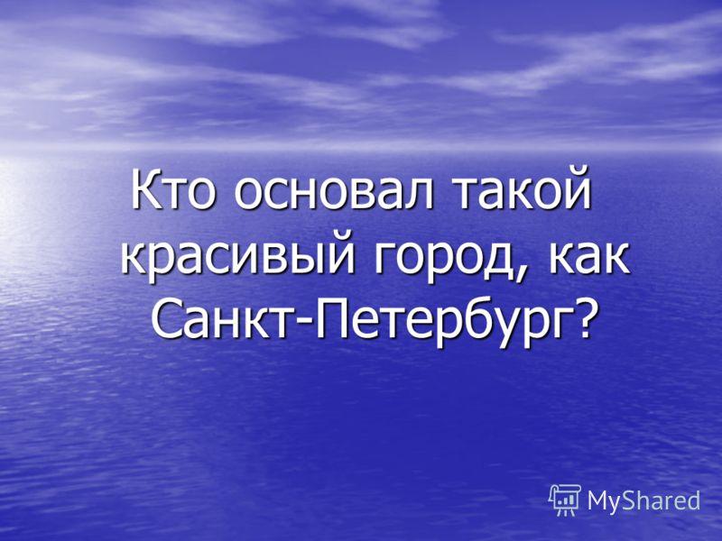 Кто основал такой красивый город, как Санкт-Петербург?