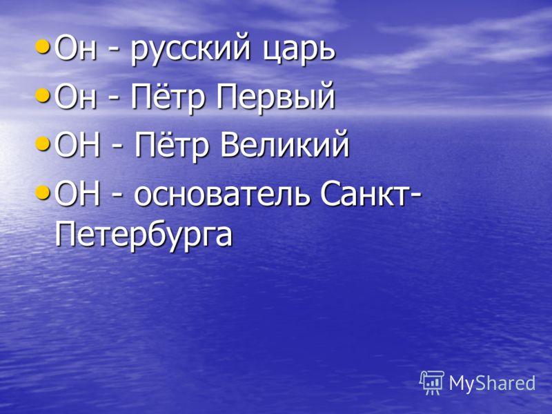 Он - русский царь Он - русский царь Он - Пётр Первый Он - Пётр Первый ОН - Пётр Великий ОН - Пётр Великий ОН - основатель Санкт- Петербурга ОН - основатель Санкт- Петербурга