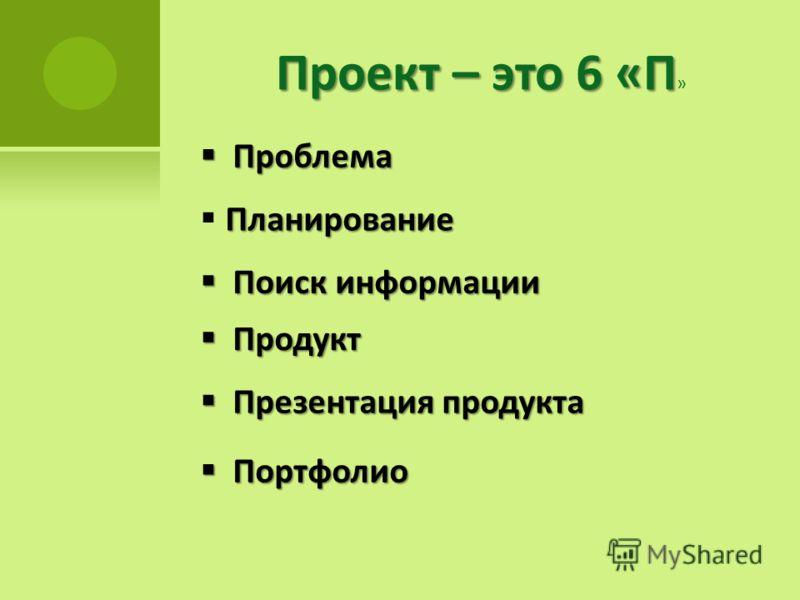 Проект – это 6 «П Проект – это 6 «П » Проблема Проблема Планирование Поиск информации Поиск информации Продукт Продукт Презентация продукта Презентация продукта Портфолио Портфолио