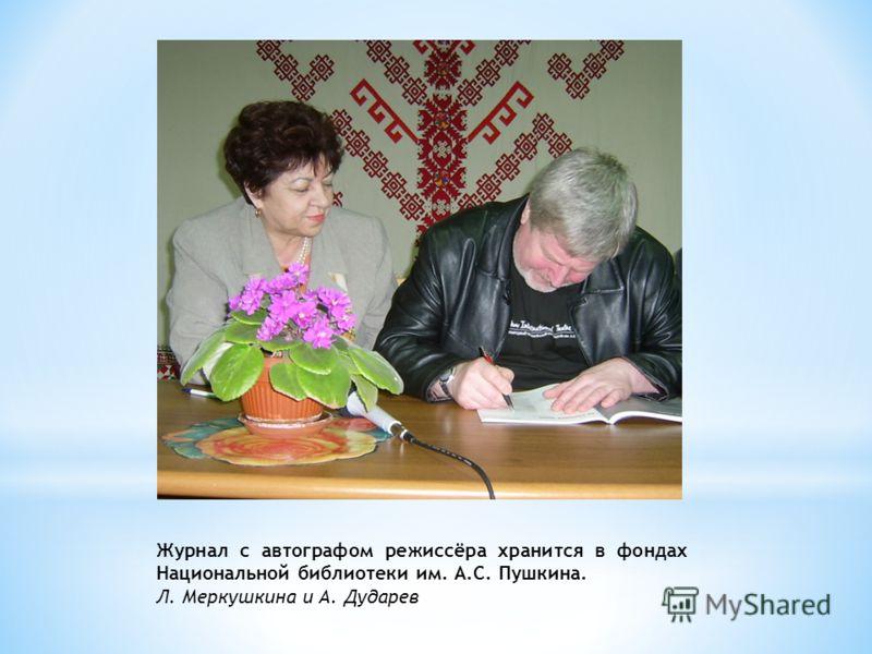 Журнал с автографом режиссёра хранится в фондах Национальной библиотеки им. А.С. Пушкина. Л. Меркушкина и А. Дударев
