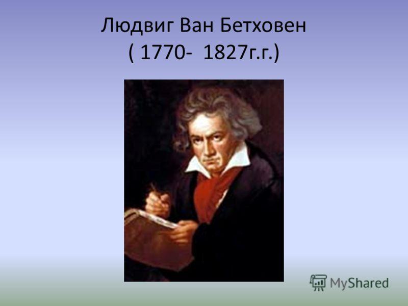 Людвиг Ван Бетховен ( 1770- 1827г.г.)