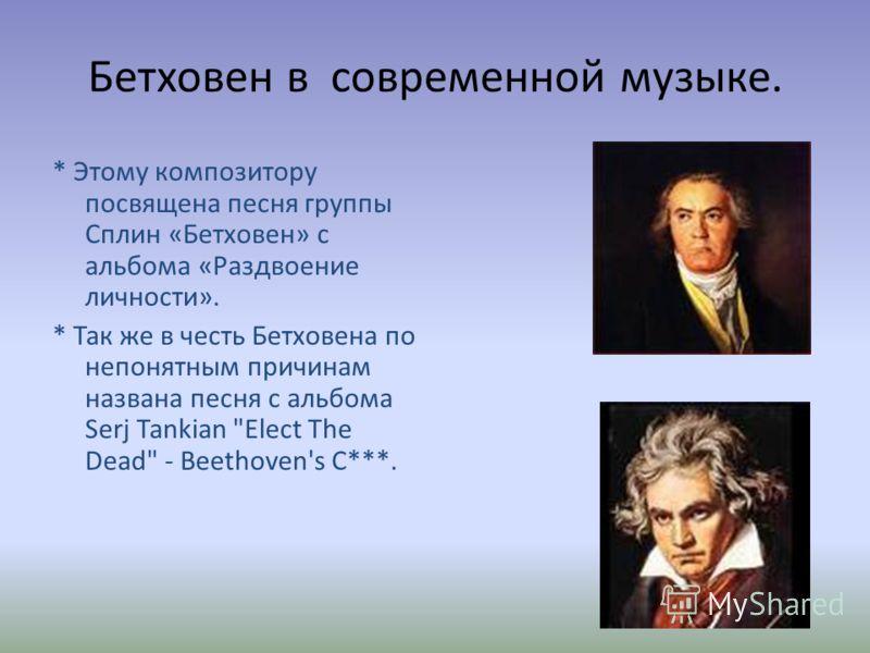 Бетховен в современной музыке. * Этому композитору посвящена песня группы Сплин «Бетховен» с альбома «Раздвоение личности». * Так же в честь Бетховена по непонятным причинам названа песня с альбома Serj Tankian Elect The Dead - Beethoven's C***.