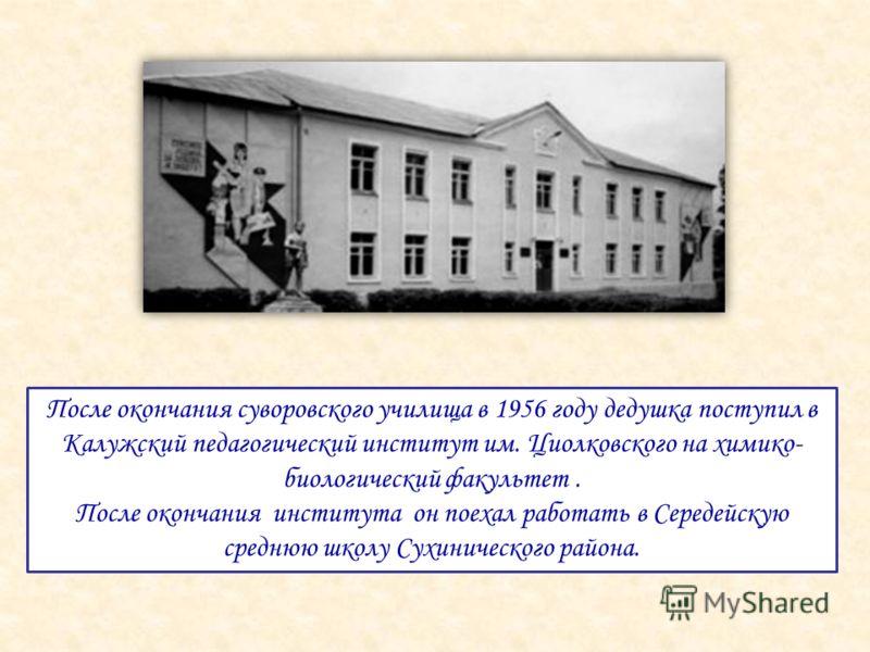 После окончания суворовского училища в 1956 году дедушка поступил в Калужский педагогический институт им. Циолковского на химико- биологический факультет. После окончания института он поехал работать в Середейскую среднюю школу Сухинического района.