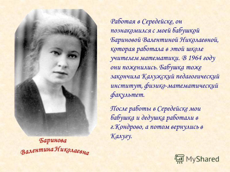 Работая в Середейске, он познакомился с моей бабушкой Бариновой Валентиной Николаевной, которая работала в этой школе учителем математики. В 1964 году они поженились. Бабушка тоже закончила Калужский педагогический институт, физико-математический фак