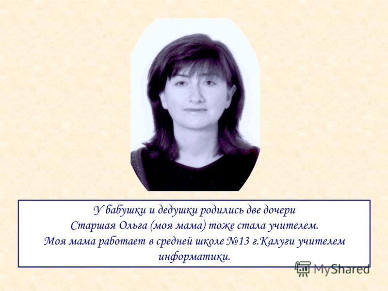 У бабушки и дедушки родились две дочери Старшая Ольга (моя мама) тоже стала учителем. Моя мама работает в средней школе 13 г.Калуги учителем информатики.