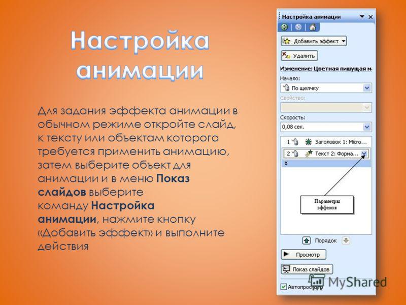 Для задания эффекта анимации в обычном режиме откройте слайд, к тексту или объектам которого требуется применить анимацию, затем выберите объект для анимации и в меню Показ слайдов выберите команду Настройка анимации, нажмите кнопку «Добавить эффект»