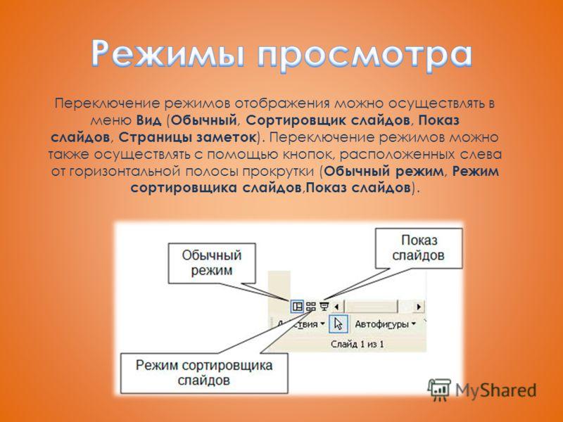 Переключение режимов отображения можно осуществлять в меню Вид ( Обычный, Сортировщик слайдов, Показ слайдов, Страницы заметок ). Переключение режимов можно также осуществлять с помощью кнопок, расположенных слева от горизонтальной полосы прокрутки (