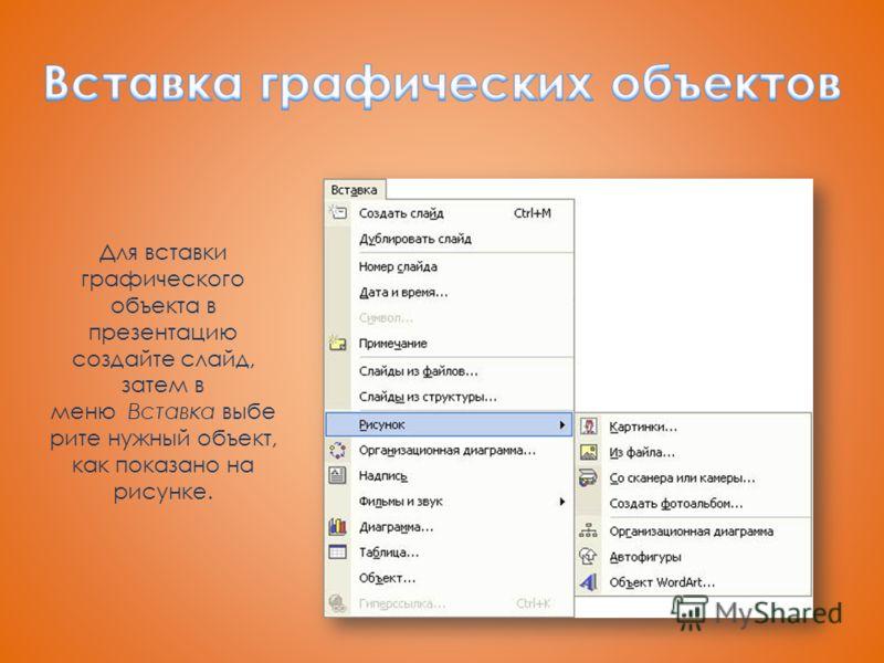 Для вставки графического объекта в презентацию создайте слайд, затем в меню Вставка выбе рите нужный объект, как показано на рисунке.