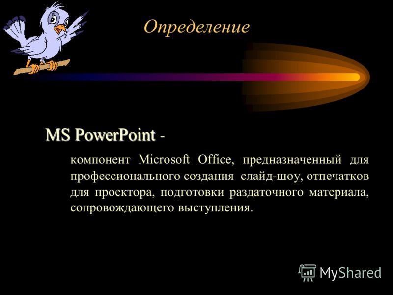 MS PowerPoint MS PowerPoint - компонент Microsoft Оffice, предназначенный для профессионального создания слайд-шоу, отпечатков для проектора, подготовки раздаточного материала, сопровождающего выступления. Определение
