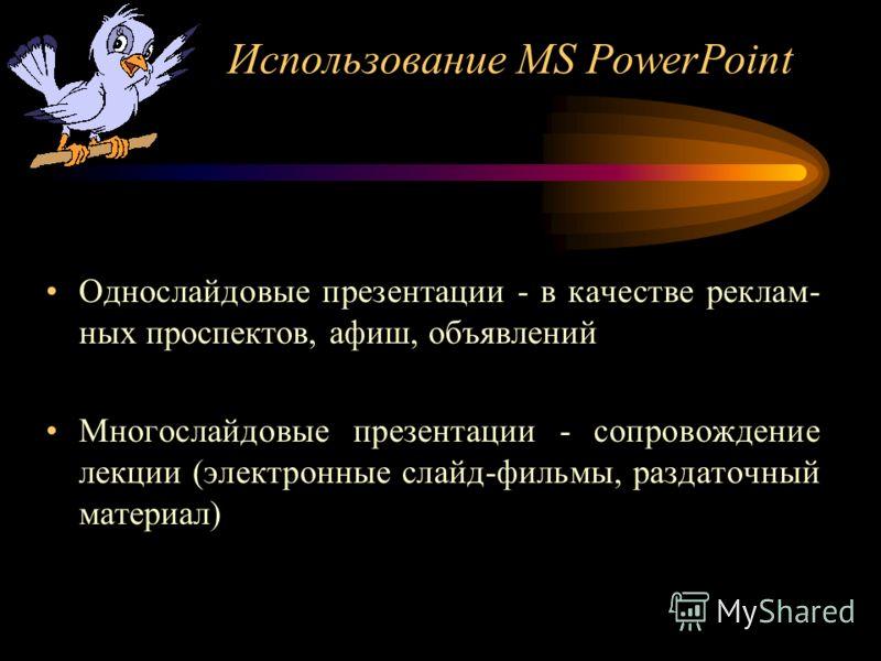 Использование MS PowerPoint Однослайдовые презентации - в качестве реклам- ных проспектов, афиш, объявлений Многослайдовые презентации - сопровождение лекции (электронные слайд-фильмы, раздаточный материал)
