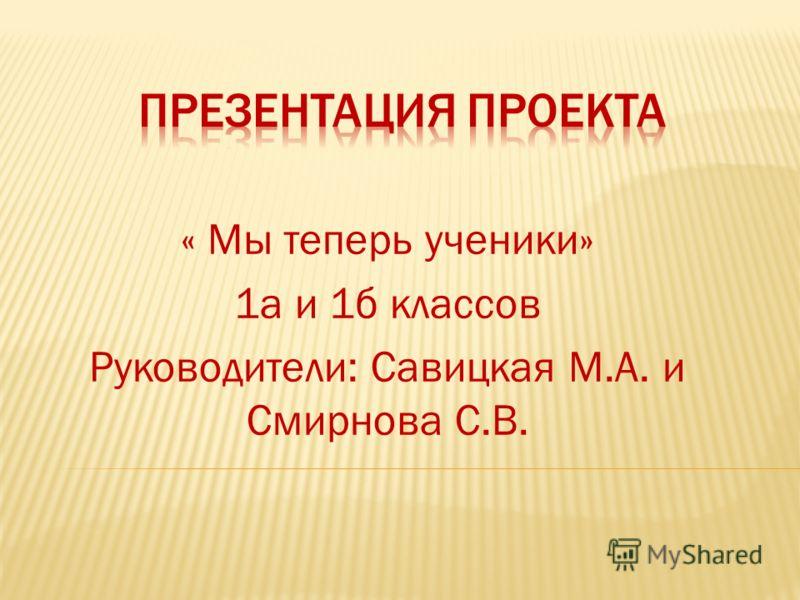 « Мы теперь ученики» 1а и 1б классов Руководители: Савицкая М.А. и Смирнова С.В.