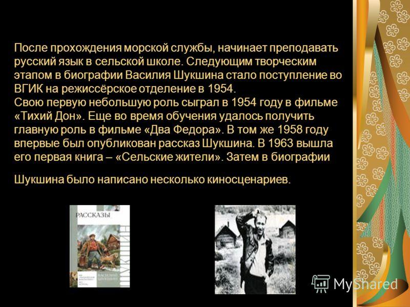 После прохождения морской службы, начинает преподавать русский язык в сельской школе. Следующим творческим этапом в биографии Василия Шукшина стало поступление во ВГИК на режиссёрское отделение в 1954. Свою первую небольшую роль сыграл в 1954 году в