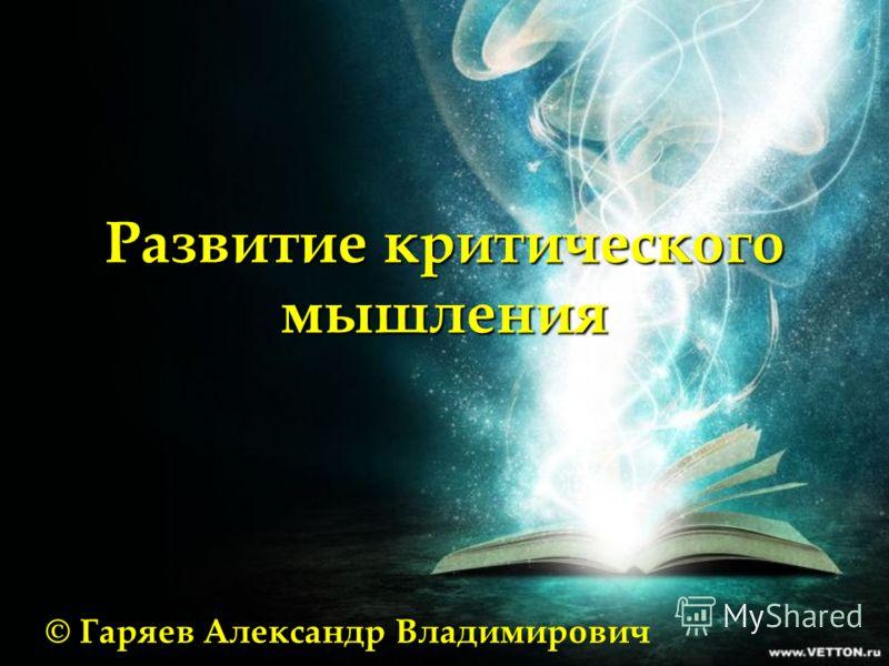 Развитие критического мышления © Гаряев Александр Владимирович