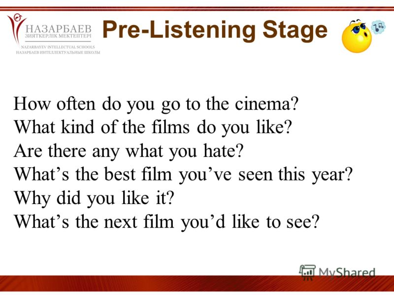 Pre-Listening Stage How often do you go to the cinema? What kind of the films do you like? Are there any what you hate? Whats the best film youve seen this year? Why did you like it? Whats the next film youd like to see?