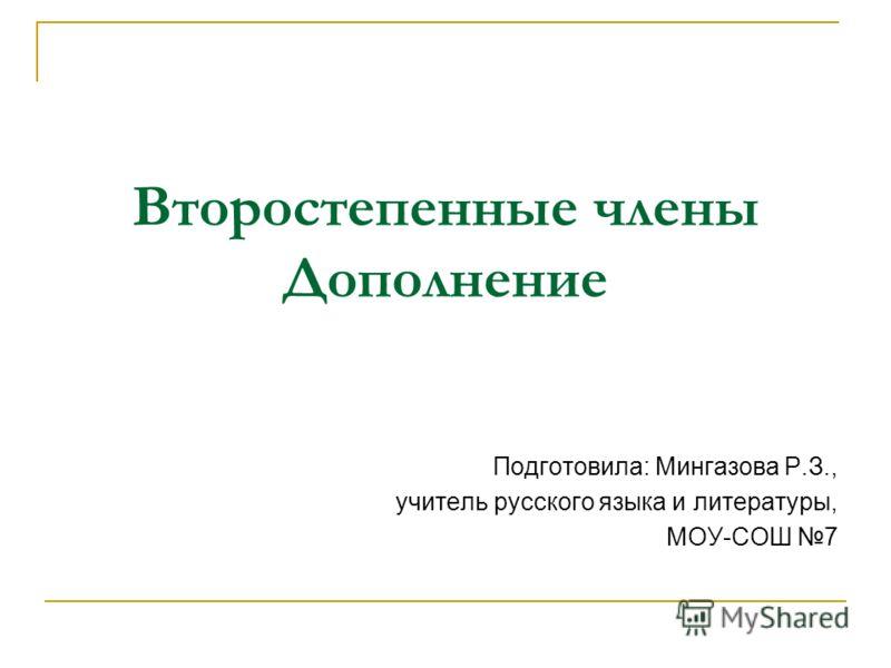 Второстепенные члены Дополнение Подготовила: Мингазова Р.З., учитель русского языка и литературы, МОУ-СОШ 7