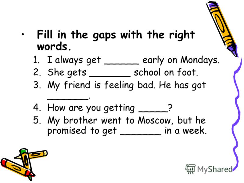 Fill in the gaps with the right words. 1.I always get ______ early on Mondays. 2.She gets _______ school on foot. 3.My friend is feeling bad. Не has got _______. 4.How are you getting _____? 5.My brother went to Moscow, but he promised to get _______