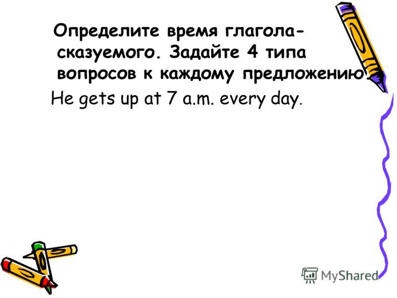Определите время глагола- сказуемого. Задайте 4 типа вопросов к каждому предложению. He gets up at 7 a.m. every day.