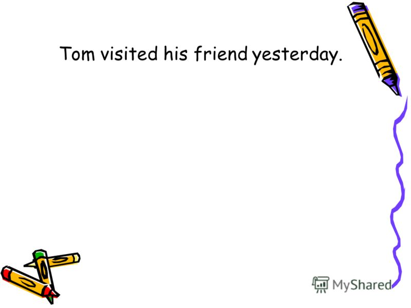 Tom visited his friend yesterday.