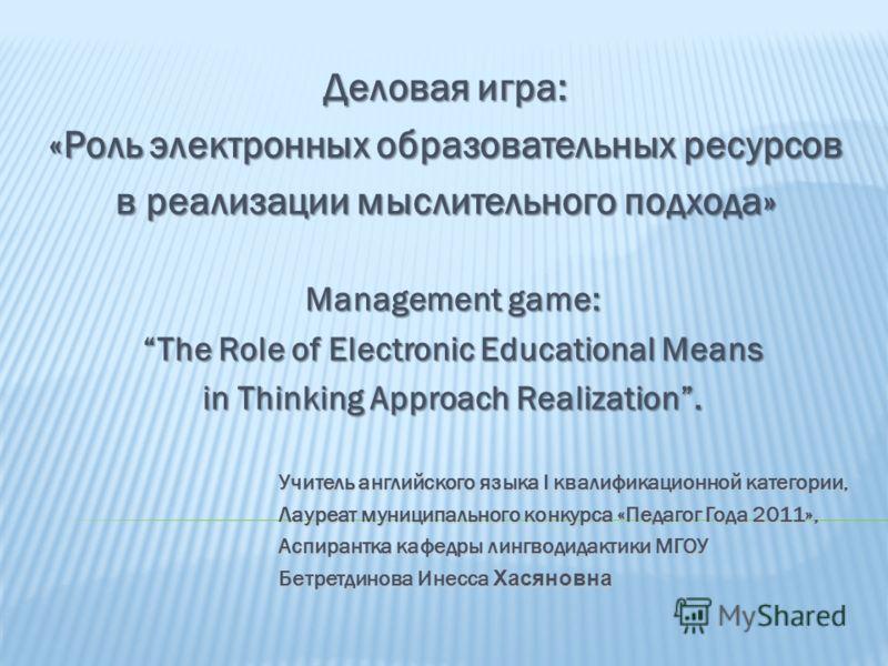 Деловая игра: «Роль электронных образовательных ресурсов в реализации мыслительного подхода» Management game: The Role of Electronic Educational Means in Thinking Approach Realization. Учитель английского языка I квалификационной категории, Учитель а